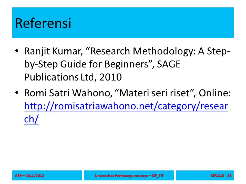 Referensi Ranjit Kumar, Research Methodology: A Step- by-Step Guide for Beginners , SAGE Publications Ltd, 2010 Romi Satri Wahono, Materi seri riset , Online: http://romisatriawahono.net/category/resear ch/ http://romisatriawahono.net/category/resear ch/ AER – 2011/2012 Universitas Pembangunan Jaya – SIF_TIF SIF1213 - 26