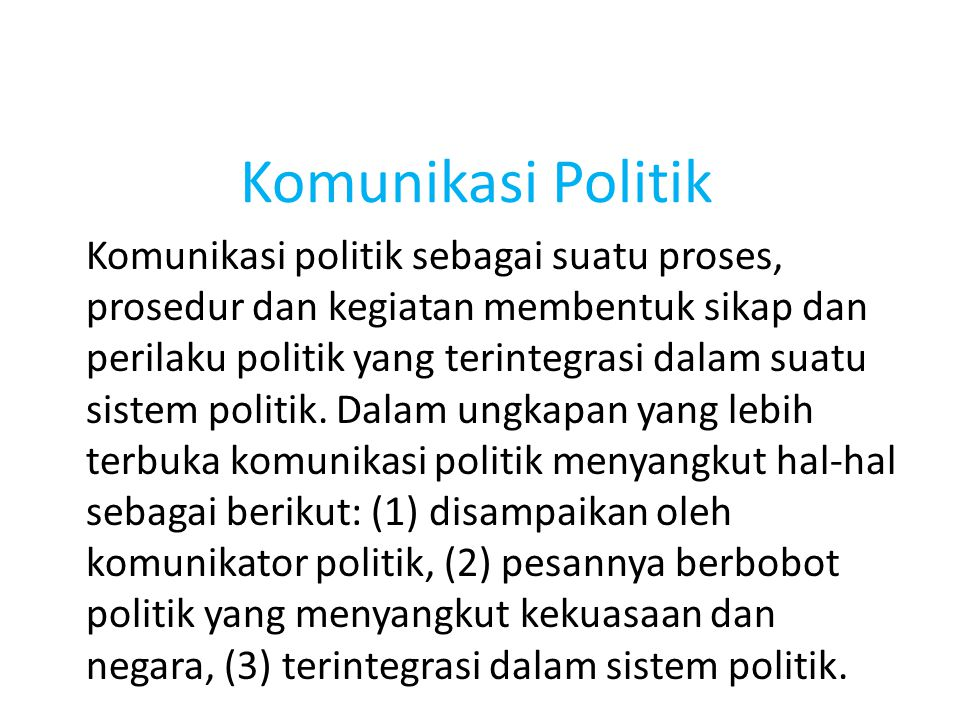 Komunikasi Politik Komunikasi politik sebagai suatu proses, prosedur dan kegiatan membentuk sikap dan perilaku politik yang terintegrasi dalam suatu s