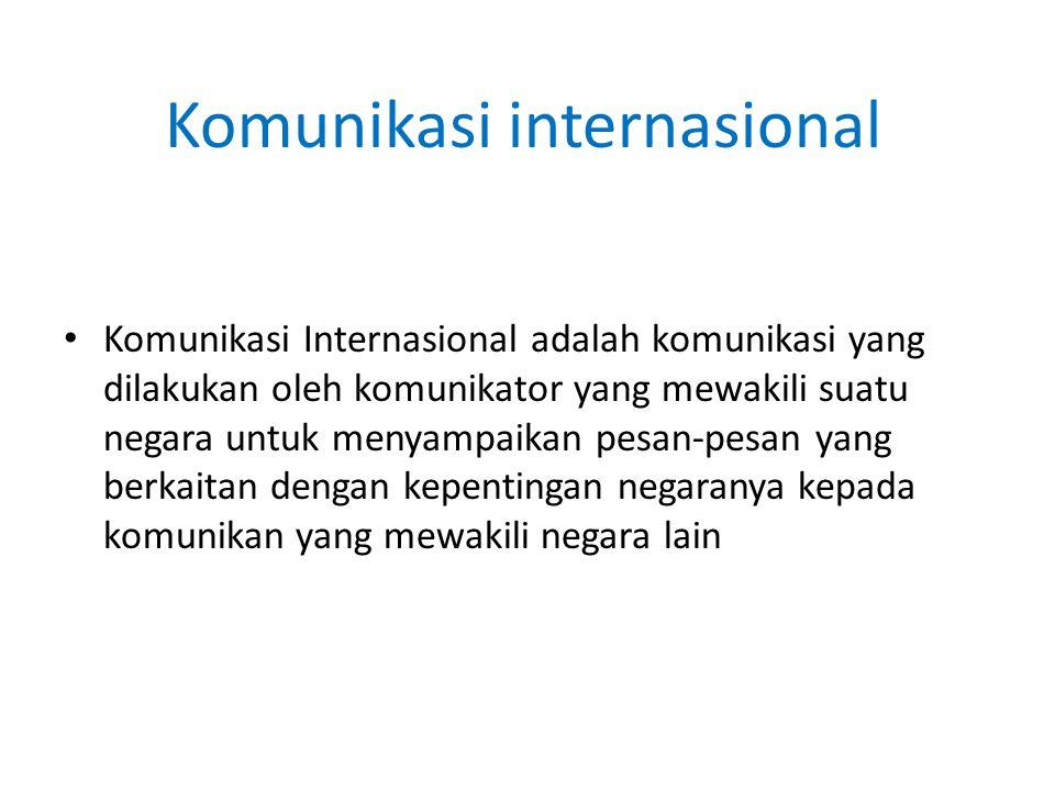 Komunikasi internasional Komunikasi Internasional adalah komunikasi yang dilakukan oleh komunikator yang mewakili suatu negara untuk menyampaikan pesa