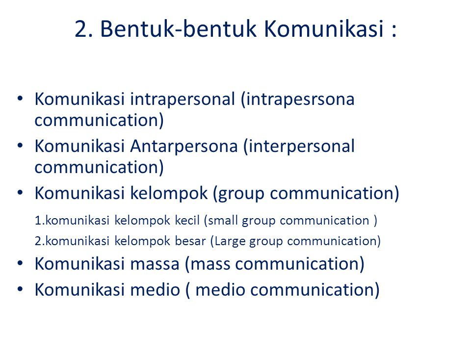 2. Bentuk-bentuk Komunikasi : Komunikasi intrapersonal (intrapesrsona communication) Komunikasi Antarpersona (interpersonal communication) Komunikasi