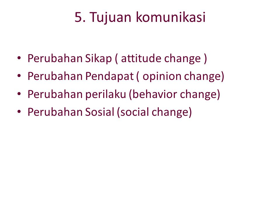 5. Tujuan komunikasi Perubahan Sikap ( attitude change ) Perubahan Pendapat ( opinion change) Perubahan perilaku (behavior change) Perubahan Sosial (s