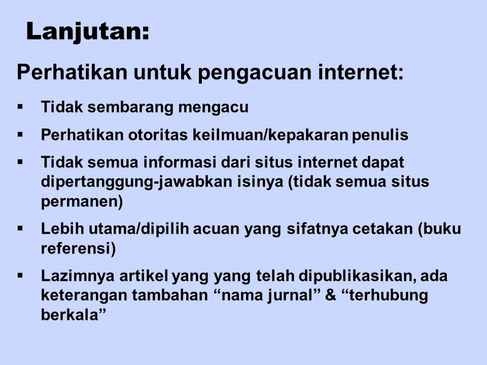 Lanjutan: Perhatikan untuk pengacuan internet:  Tidak sembarang mengacu  Perhatikan otoritas keilmuan/kepakaran penulis  Tidak semua informasi dari