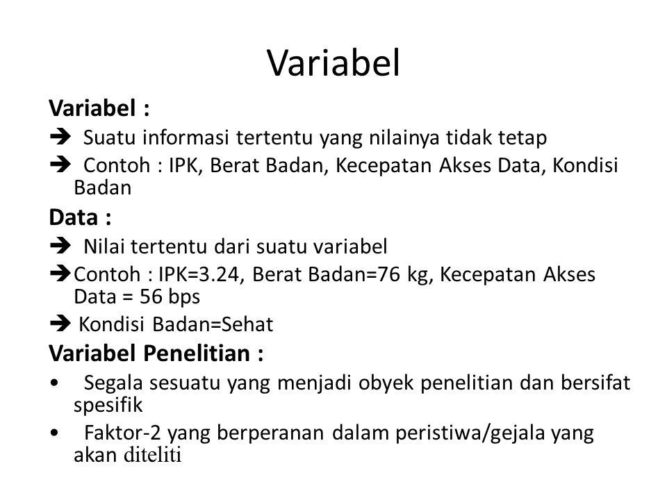 Variabel Variabel :  Suatu informasi tertentu yang nilainya tidak tetap  Contoh : IPK, Berat Badan, Kecepatan Akses Data, Kondisi Badan Data :  Nilai tertentu dari suatu variabel  Contoh : IPK=3.24, Berat Badan=76 kg, Kecepatan Akses Data = 56 bps  Kondisi Badan=Sehat Variabel Penelitian : Segala sesuatu yang menjadi obyek penelitian dan bersifat spesifik Faktor-2 yang berperanan dalam peristiwa/gejala yang akan diteliti