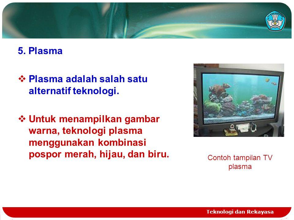 Teknologi dan Rekayasa 5. Plasma  Plasma adalah salah satu alternatif teknologi.  Untuk menampilkan gambar warna, teknologi plasma menggunakan kombi
