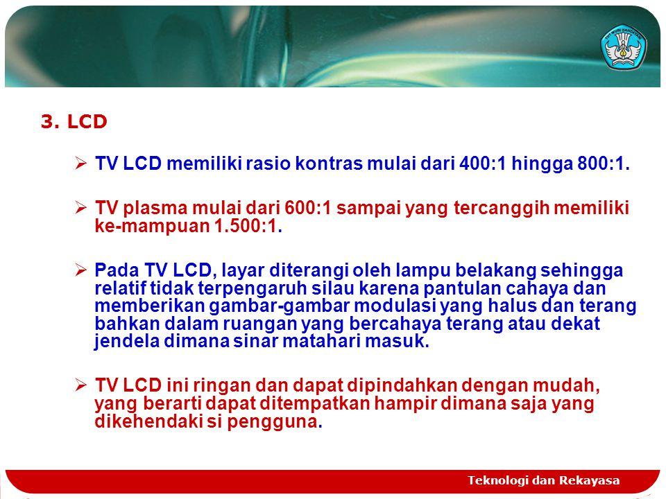 Teknologi dan Rekayasa 3. LCD  TV LCD memiliki rasio kontras mulai dari 400:1 hingga 800:1.  TV plasma mulai dari 600:1 sampai yang tercanggih memil