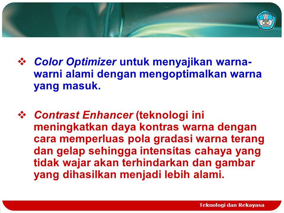Teknologi dan Rekayasa  Color Optimizer untuk menyajikan warna- warni alami dengan mengoptimalkan warna yang masuk.  Contrast Enhancer (teknologi in