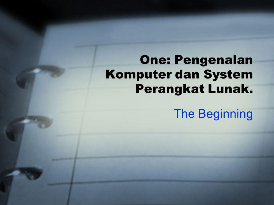 One: Pengenalan Komputer dan System Perangkat Lunak. The Beginning