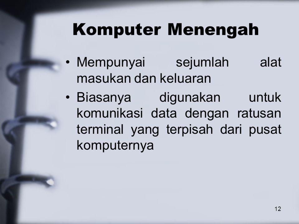 12 Komputer Menengah Mempunyai sejumlah alat masukan dan keluaran Biasanya digunakan untuk komunikasi data dengan ratusan terminal yang terpisah dari
