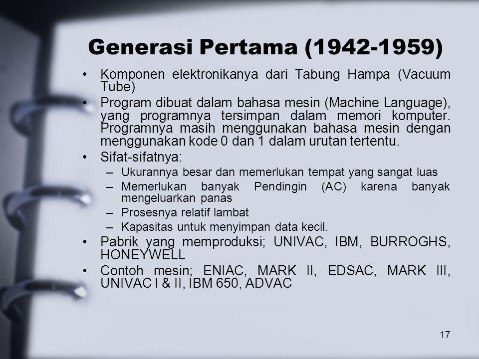 17 Generasi Pertama (1942-1959) Komponen elektronikanya dari Tabung Hampa (Vacuum Tube) Program dibuat dalam bahasa mesin (Machine Language), yang pro