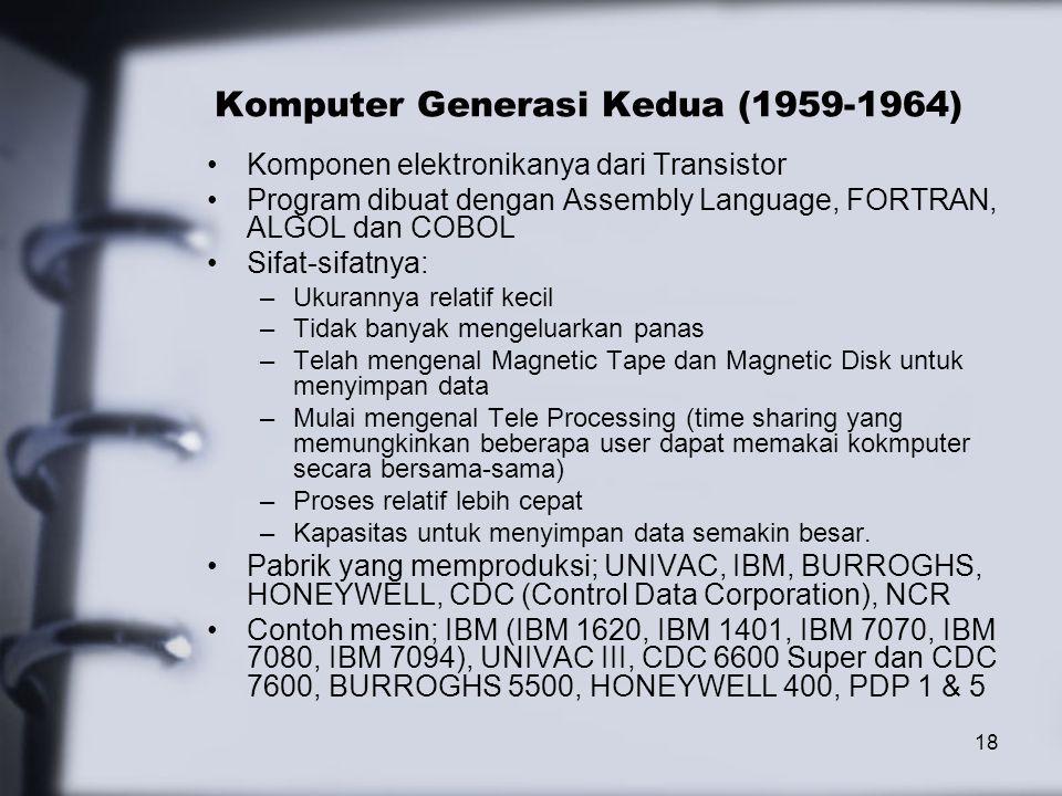 18 Komputer Generasi Kedua (1959-1964) Komponen elektronikanya dari Transistor Program dibuat dengan Assembly Language, FORTRAN, ALGOL dan COBOL Sifat