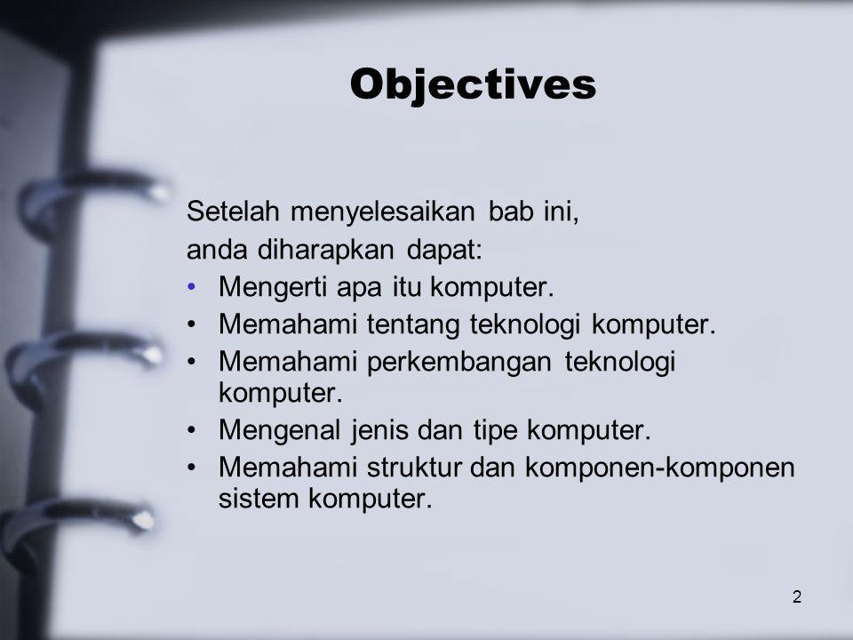 2 Objectives Setelah menyelesaikan bab ini, anda diharapkan dapat: Mengerti apa itu komputer. Memahami tentang teknologi komputer. Memahami perkembang
