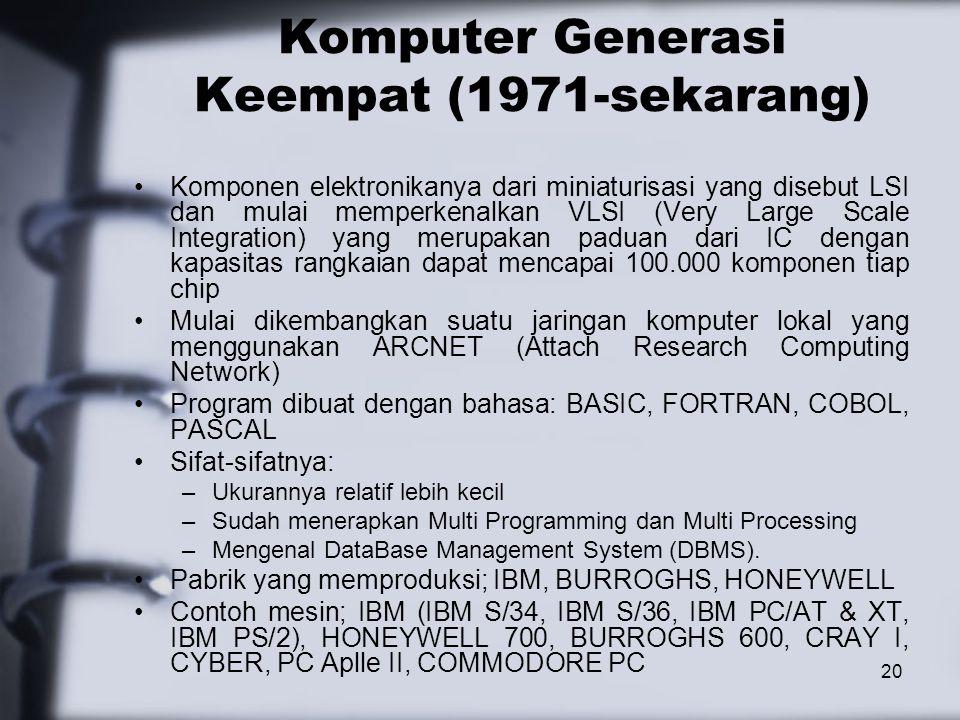 20 Komputer Generasi Keempat (1971-sekarang) Komponen elektronikanya dari miniaturisasi yang disebut LSI dan mulai memperkenalkan VLSI (Very Large Sca