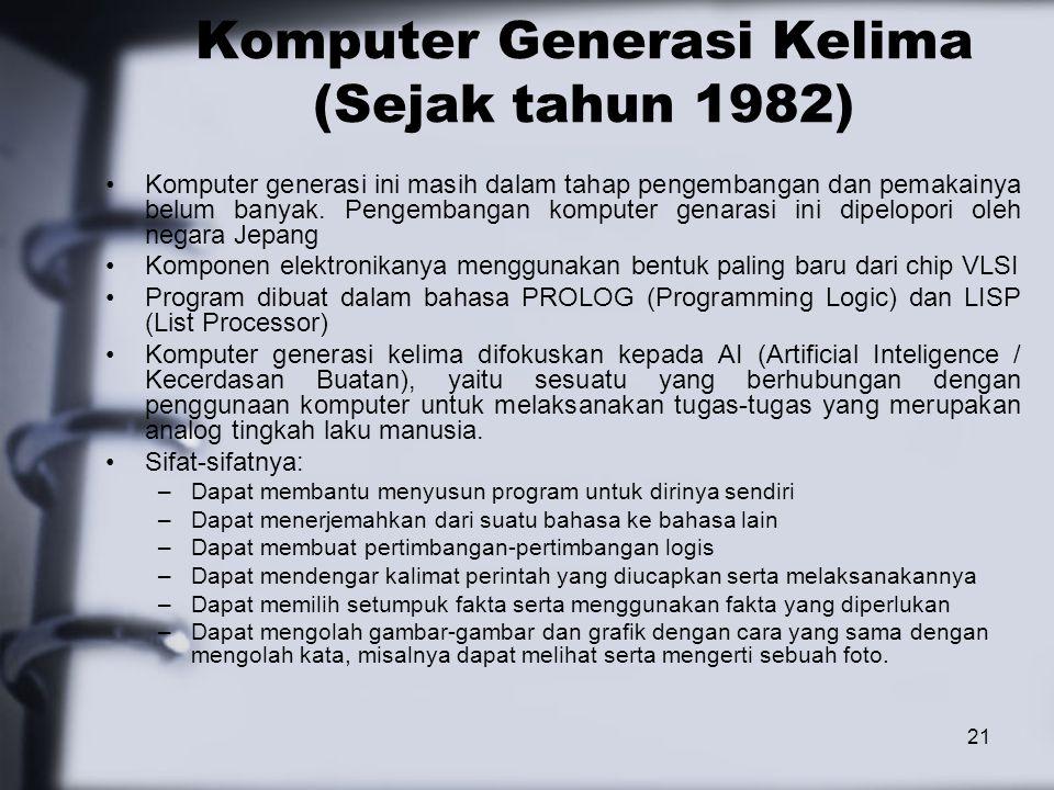 21 Komputer Generasi Kelima (Sejak tahun 1982) Komputer generasi ini masih dalam tahap pengembangan dan pemakainya belum banyak. Pengembangan komputer