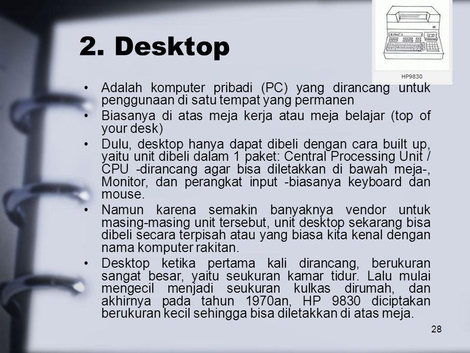 28 2. Desktop Adalah komputer pribadi (PC) yang dirancang untuk penggunaan di satu tempat yang permanen Biasanya di atas meja kerja atau meja belajar