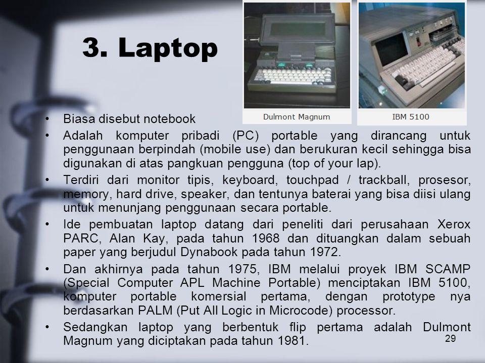 29 3. Laptop Biasa disebut notebook Adalah komputer pribadi (PC) portable yang dirancang untuk penggunaan berpindah (mobile use) dan berukuran kecil s