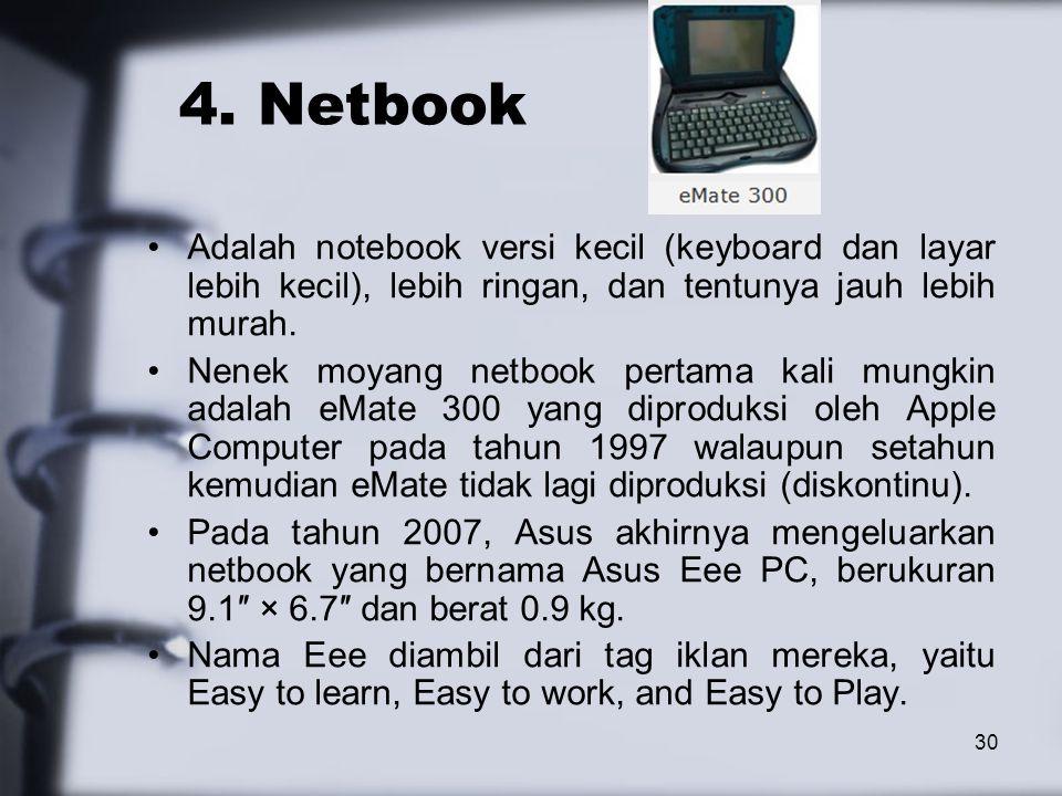 30 4. Netbook Adalah notebook versi kecil (keyboard dan layar lebih kecil), lebih ringan, dan tentunya jauh lebih murah. Nenek moyang netbook pertama