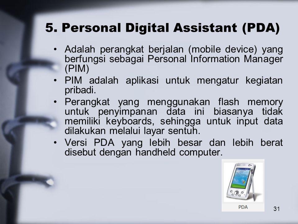 31 5. Personal Digital Assistant (PDA) Adalah perangkat berjalan (mobile device) yang berfungsi sebagai Personal Information Manager (PIM) PIM adalah