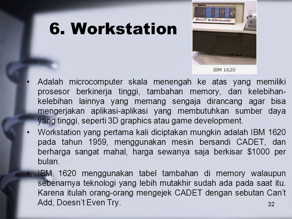 32 6. Workstation Adalah microcomputer skala menengah ke atas yang memiliki prosesor berkinerja tinggi, tambahan memory, dan kelebihan- kelebihan lain
