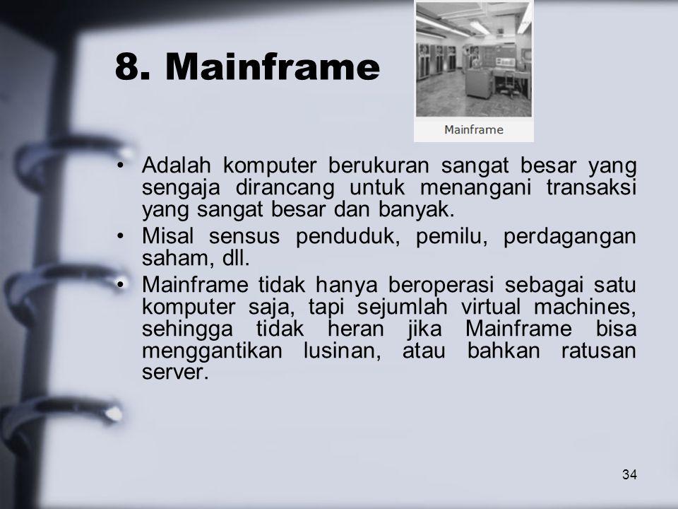 34 8. Mainframe Adalah komputer berukuran sangat besar yang sengaja dirancang untuk menangani transaksi yang sangat besar dan banyak. Misal sensus pen