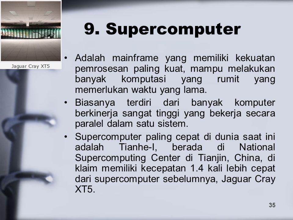 35 9. Supercomputer Adalah mainframe yang memiliki kekuatan pemrosesan paling kuat, mampu melakukan banyak komputasi yang rumit yang memerlukan waktu