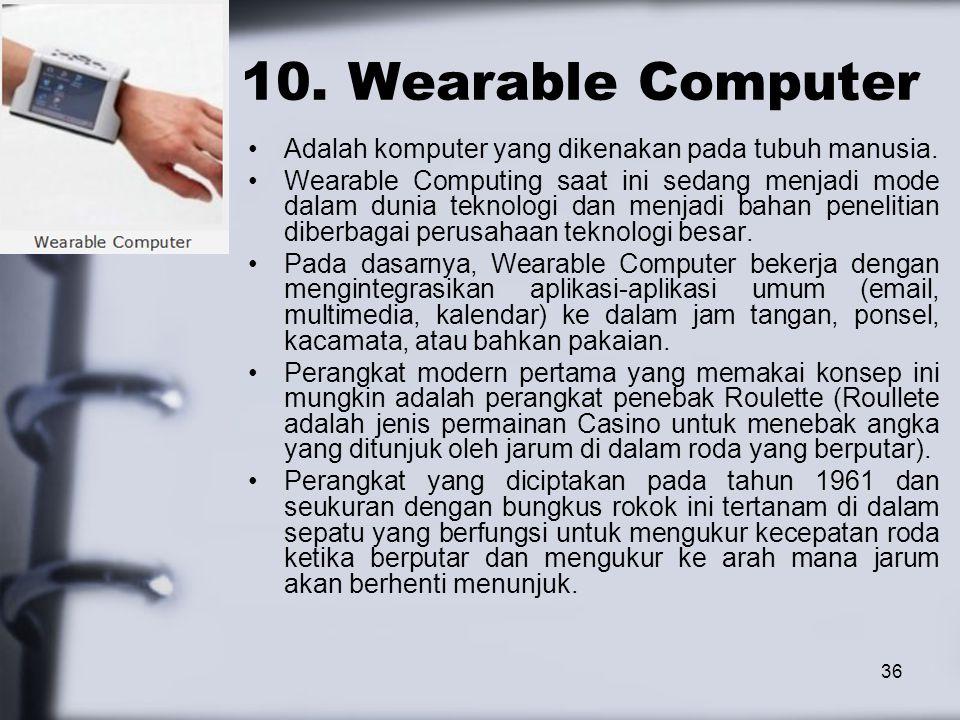 36 10. Wearable Computer Adalah komputer yang dikenakan pada tubuh manusia. Wearable Computing saat ini sedang menjadi mode dalam dunia teknologi dan