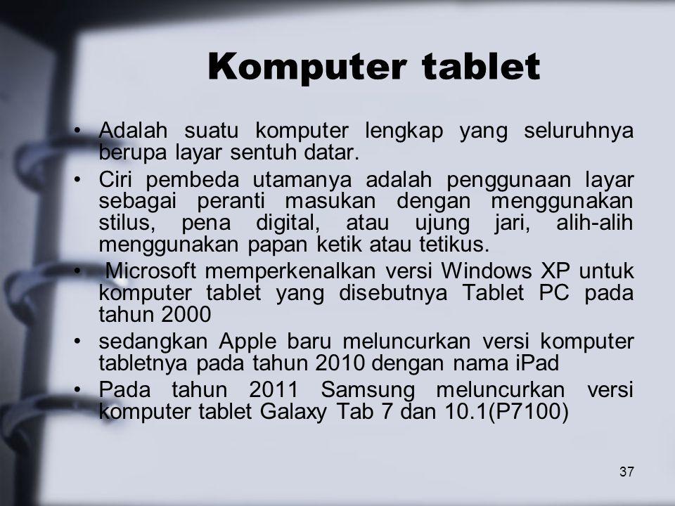 37 Komputer tablet Adalah suatu komputer lengkap yang seluruhnya berupa layar sentuh datar. Ciri pembeda utamanya adalah penggunaan layar sebagai pera