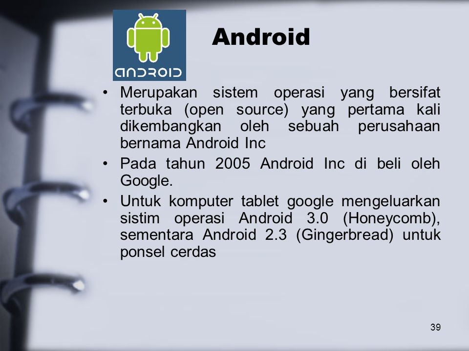 39 Android Merupakan sistem operasi yang bersifat terbuka (open source) yang pertama kali dikembangkan oleh sebuah perusahaan bernama Android Inc Pada