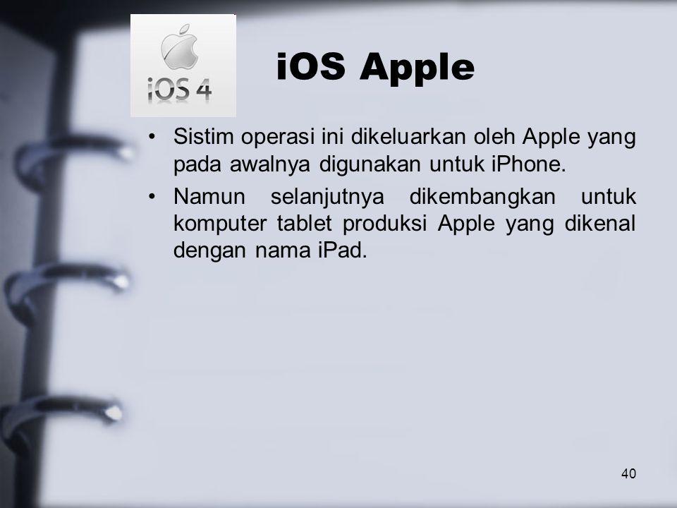 40 iOS Apple Sistim operasi ini dikeluarkan oleh Apple yang pada awalnya digunakan untuk iPhone. Namun selanjutnya dikembangkan untuk komputer tablet