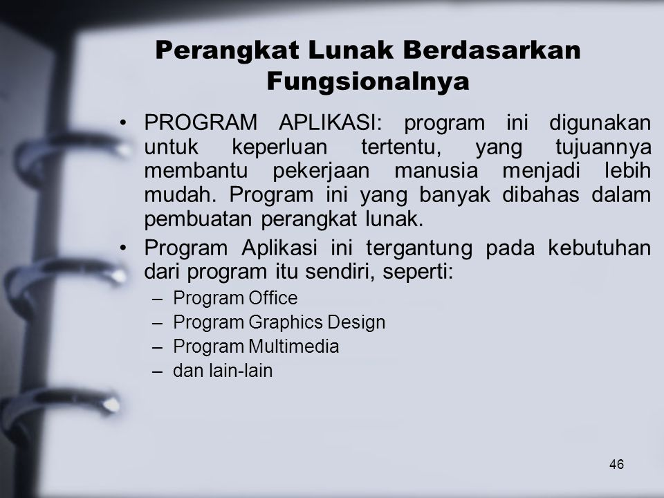 46 Perangkat Lunak Berdasarkan Fungsionalnya PROGRAM APLIKASI: program ini digunakan untuk keperluan tertentu, yang tujuannya membantu pekerjaan manus