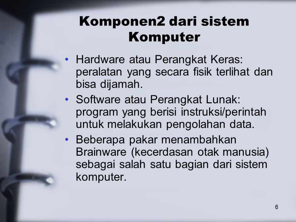 6 Komponen2 dari sistem Komputer Hardware atau Perangkat Keras: peralatan yang secara fisik terlihat dan bisa dijamah. Software atau Perangkat Lunak: