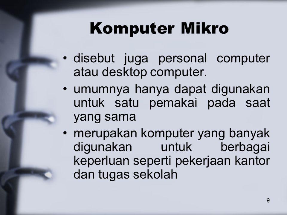 9 Komputer Mikro disebut juga personal computer atau desktop computer. umumnya hanya dapat digunakan untuk satu pemakai pada saat yang sama merupakan