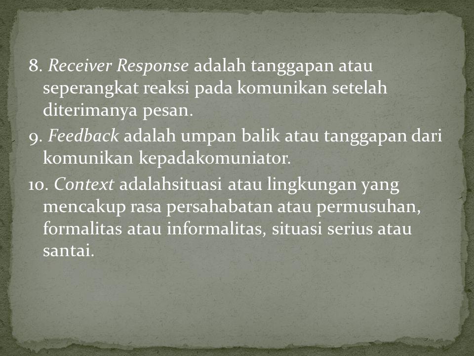 8. Receiver Response adalah tanggapan atau seperangkat reaksi pada komunikan setelah diterimanya pesan. 9. Feedback adalah umpan balik atau tanggapan