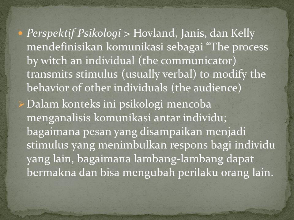 Perspektif Psikologi > Hovland, Janis, dan Kelly mendefinisikan komunikasi sebagai The process by witch an individual (the communicator) transmits stimulus (usually verbal) to modify the behavior of other individuals (the audience)  Dalam konteks ini psikologi mencoba menganalisis komunikasi antar individu; bagaimana pesan yang disampaikan menjadi stimulus yang menimbulkan respons bagi individu yang lain, bagaimana lambang-lambang dapat bermakna dan bisa mengubah perilaku orang lain.