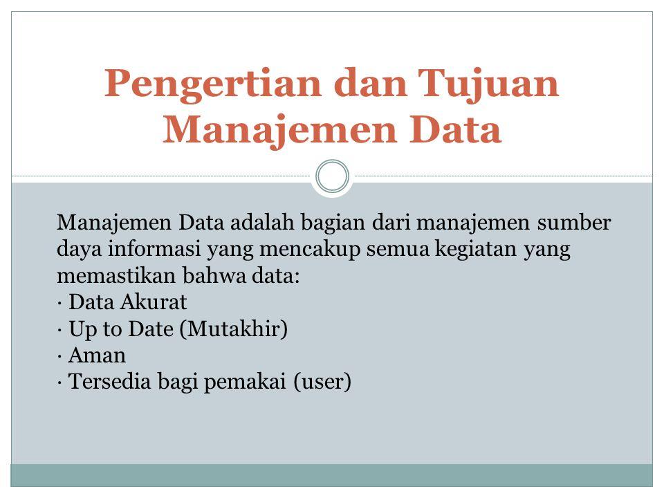Pengertian dan Tujuan Manajemen Data Manajemen Data adalah bagian dari manajemen sumber daya informasi yang mencakup semua kegiatan yang memastikan ba