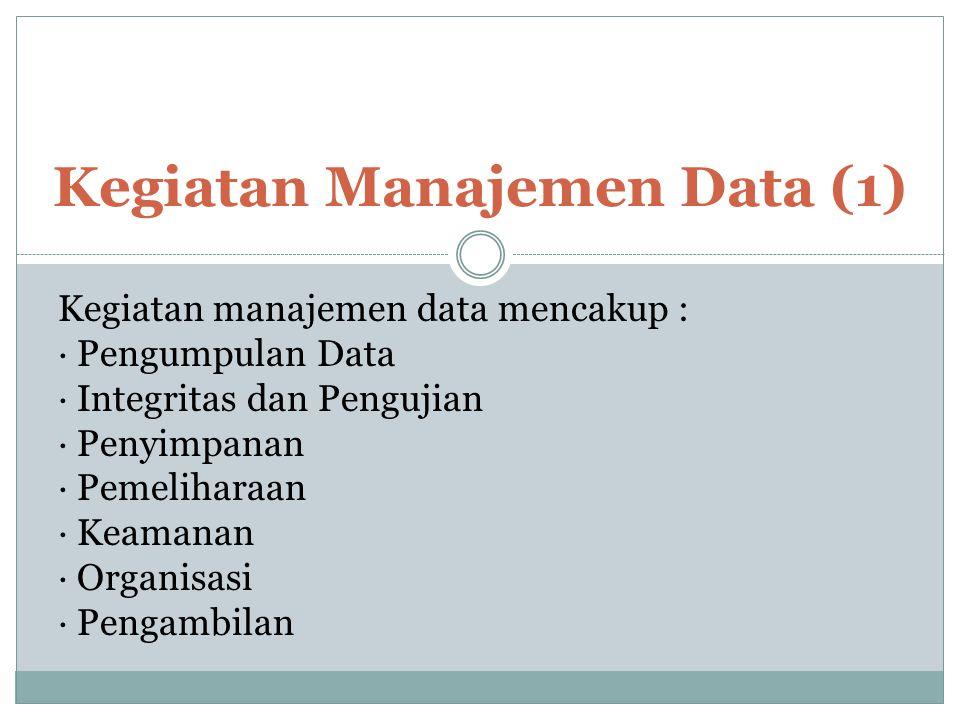 Kegiatan Manajemen Data (1) Kegiatan manajemen data mencakup : · Pengumpulan Data · Integritas dan Pengujian · Penyimpanan · Pemeliharaan · Keamanan ·