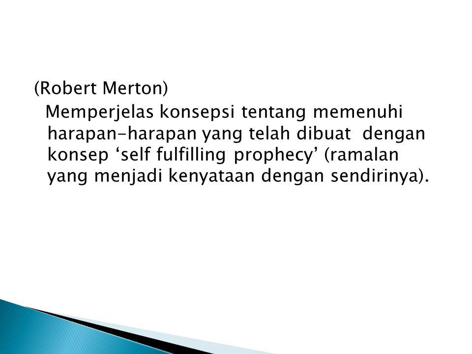 (Robert Merton) Memperjelas konsepsi tentang memenuhi harapan-harapan yang telah dibuat dengan konsep 'self fulfilling prophecy' (ramalan yang menjadi