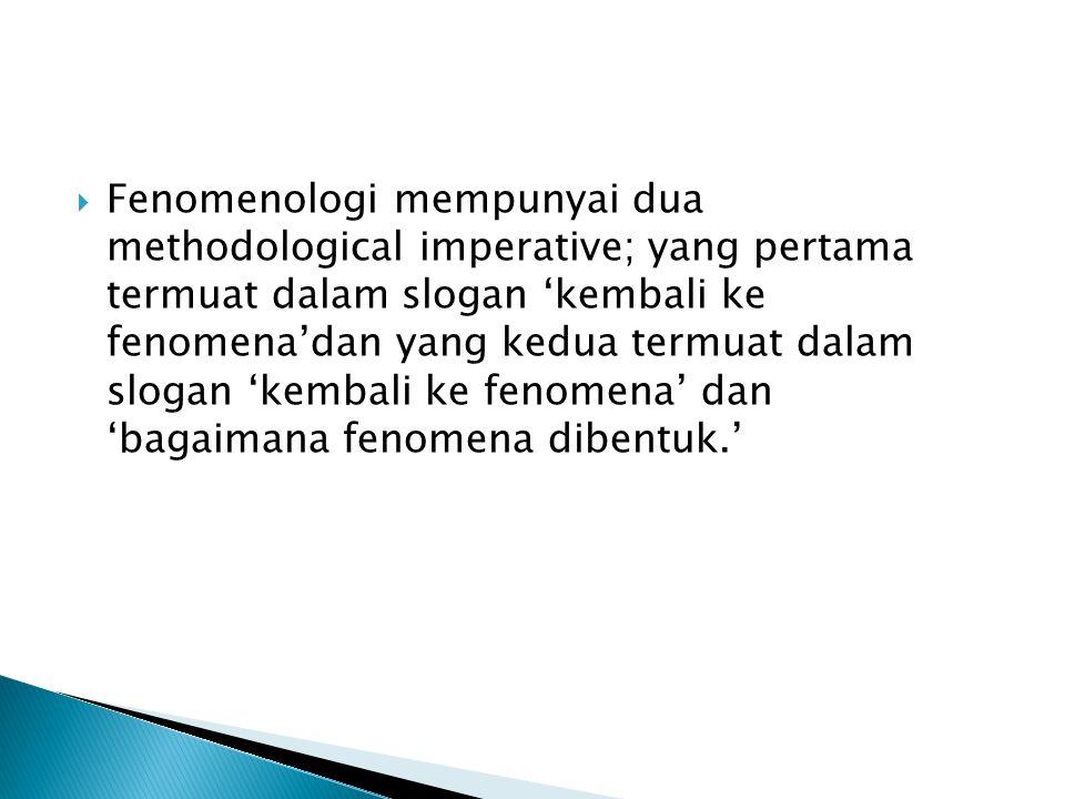  Fenomenologi mempunyai dua methodological imperative; yang pertama termuat dalam slogan 'kembali ke fenomena'dan yang kedua termuat dalam slogan 'ke
