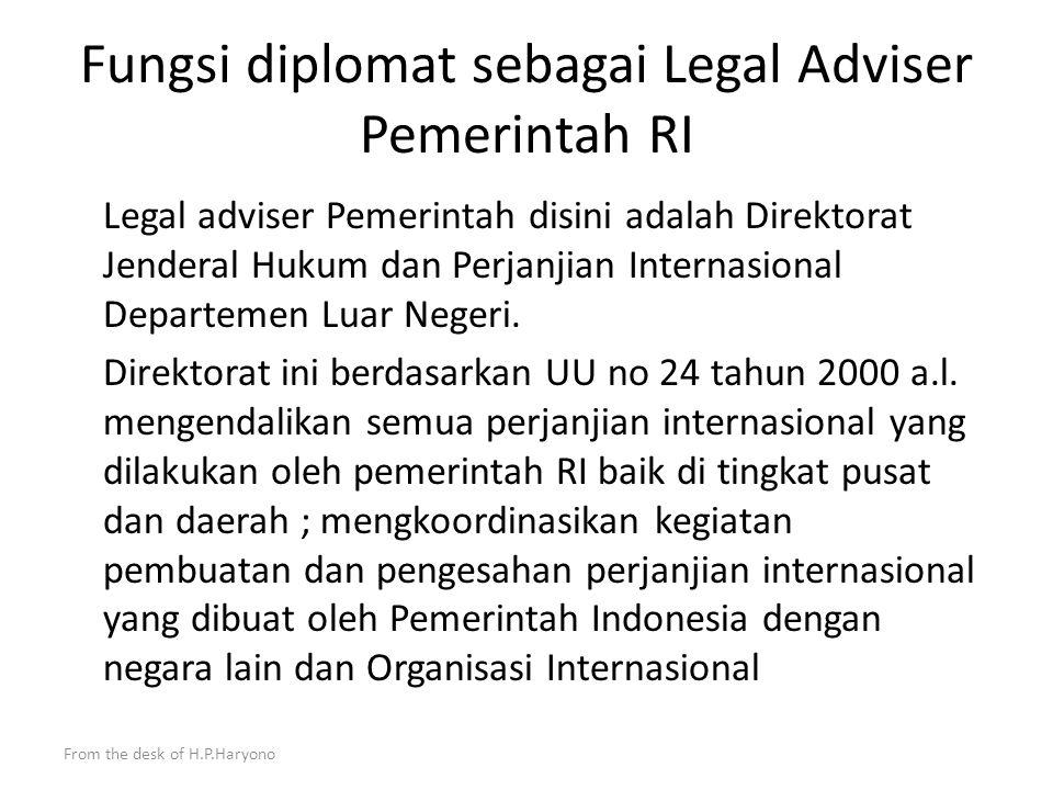 From the desk of H.P.Haryono Perwakilan Republik Indonesia : 1.bilateral di negara penerima, baik pada tingkat Kedutaan Besar, Konsulat Jenderal maupun Konsulat ; 2.multilateral di Organisasi Internasional seperti Perwakilan Tetap RI pada PBB di New York, Geneva dsb.