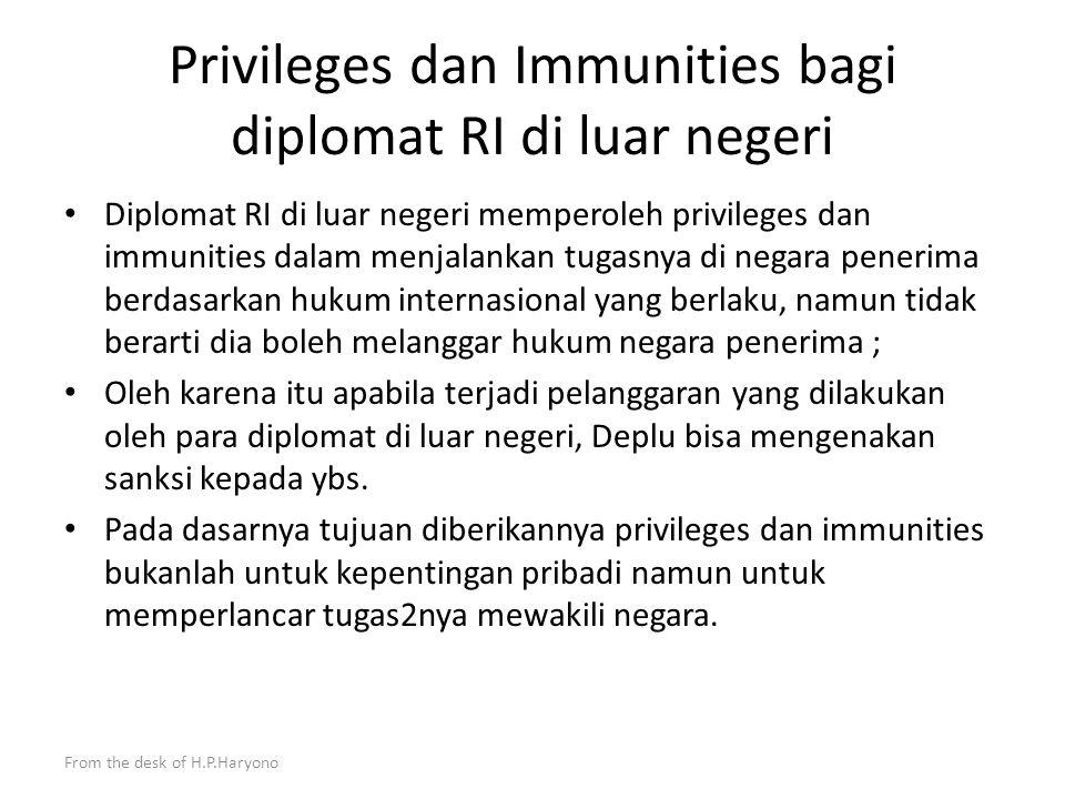 From the desk of H.P.Haryono Pentingnya Konvensi Wina 1961 (Hub Diplo) dan 1963 (Hub.Kons) : Indonesia belum mempunyai peraturan perundangan nasional yang mengatur secara komprehensif kaidah hukum baru yang dimuat dalam konvensi2 Wina tersebut, sehingga tidak dimengerti oleh para penegak hukum di tanah air, hakim, jaksa, polisi serta pejabat2 Ditjen Imigrasi, Ditjen Pajak dan Ditjen Beacukai) jika harus menangani masalah privileges dan immunities di Indonesia dan ini menimbulkan hal2 yang merugikan kepentingan nasional (contoh kasus) ; Karena itu harus menjadi prioritas bagi Deplu untuk menyusunnya.