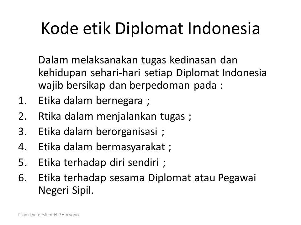 From the desk of H.P.Haryono Nilai nilai dasar bagi Diplomat Indonesia ketaqwaan kepada Tuhan YME ; kesetiaan dan ketaatan kepada Pancasila dan UUD 1945 ; memiliki semangat nasionalisme ; mengutamakan kepentingan negara di atas kepentingan pribadi atau golongan ; menjunjung tinggi kehormatan Negara, Pemerintah dan martabat Pegawai Negeri Sipil; ketaatan terhadap hukum dan peraturan perundang-undangan ; menghormati dan menjunjung tinggi hak asasi manusia ; kejujuran, profesionalisme, dan moral yang tinggi ; netral dan tidak diskriminatif ; memiliki semangat Jiwa Korsa yang tinggi.