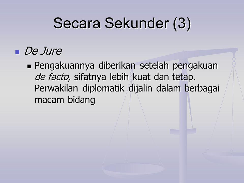Secara Sekunder (3) De Jure De Jure Pengakuannya diberikan setelah pengakuan de facto, sifatnya lebih kuat dan tetap. Perwakilan diplomatik dijalin da