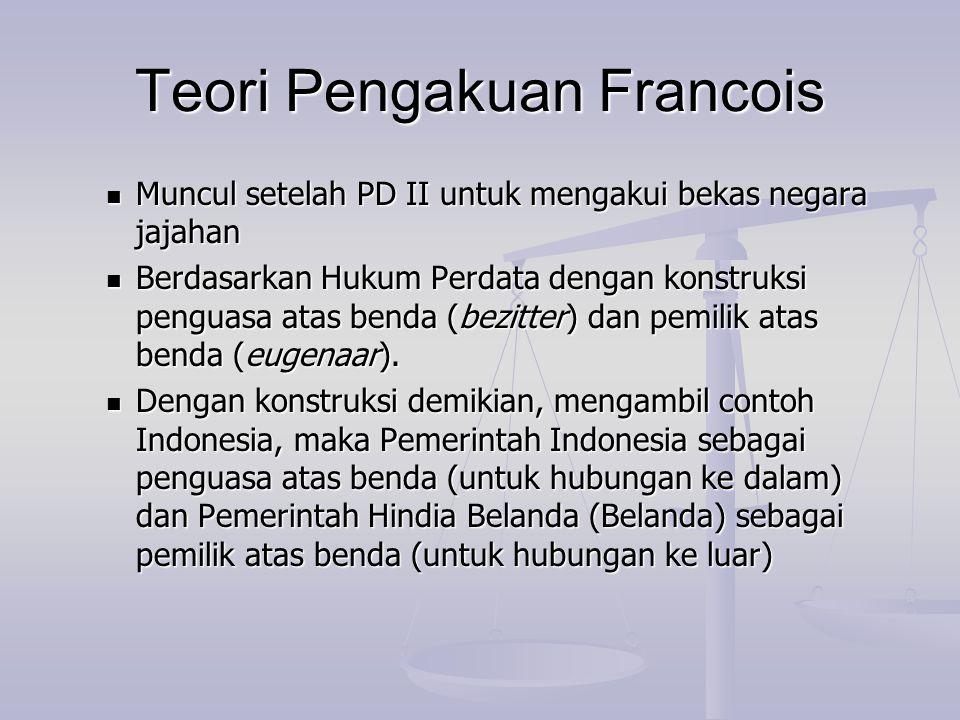Teori Pengakuan Francois Muncul setelah PD II untuk mengakui bekas negara jajahan Muncul setelah PD II untuk mengakui bekas negara jajahan Berdasarkan
