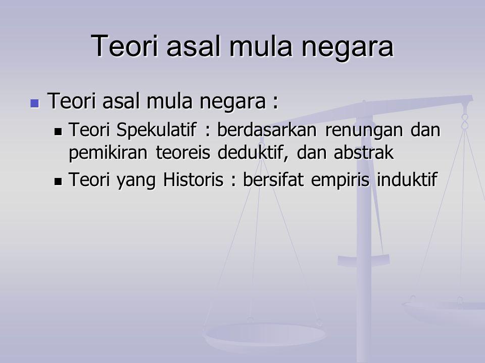 Teori asal mula negara Teori asal mula negara : Teori asal mula negara : Teori Spekulatif : berdasarkan renungan dan pemikiran teoreis deduktif, dan a