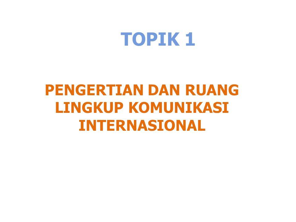 TOPIK 1 PENGERTIAN DAN RUANG LINGKUP KOMUNIKASI INTERNASIONAL