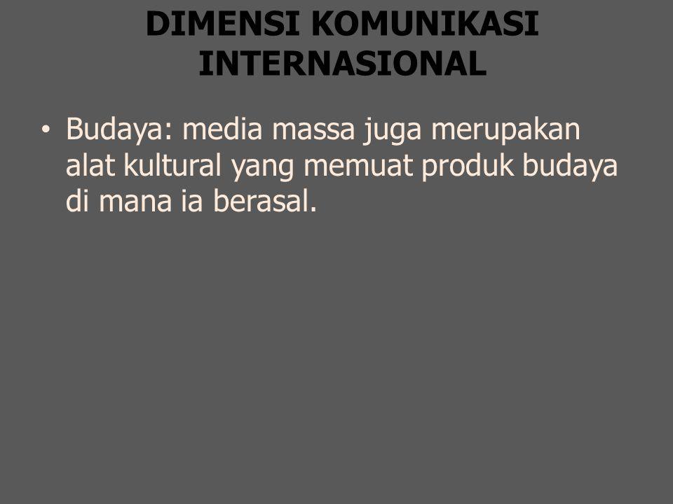 DIMENSI KOMUNIKASI INTERNASIONAL Budaya: media massa juga merupakan alat kultural yang memuat produk budaya di mana ia berasal.