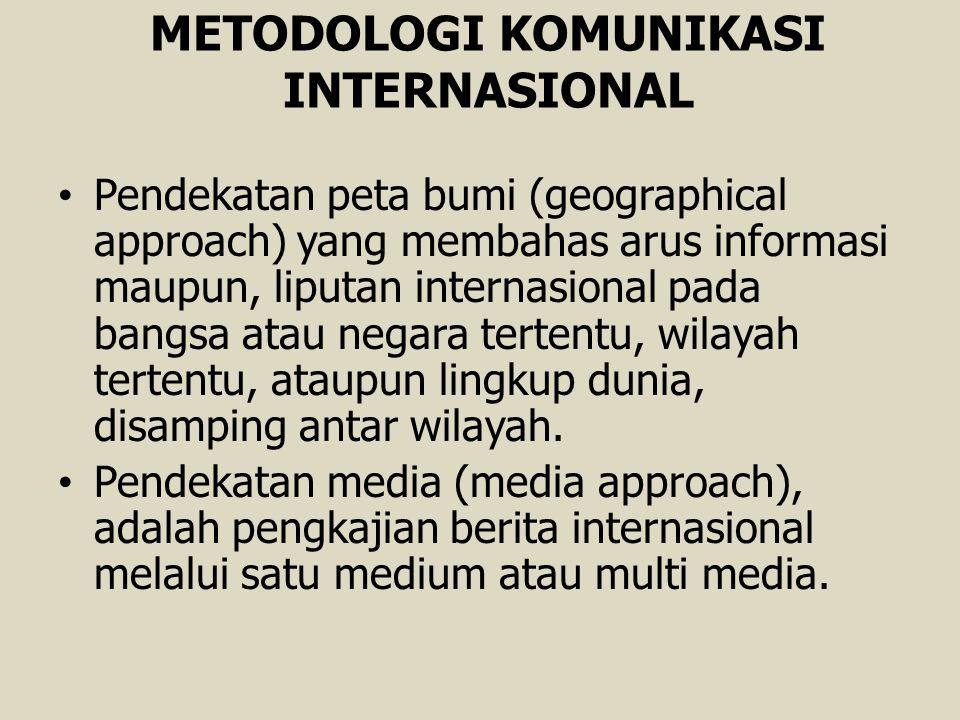 METODOLOGI KOMUNIKASI INTERNASIONAL Pendekatan peta bumi (geographical approach) yang membahas arus informasi maupun, liputan internasional pada bangs