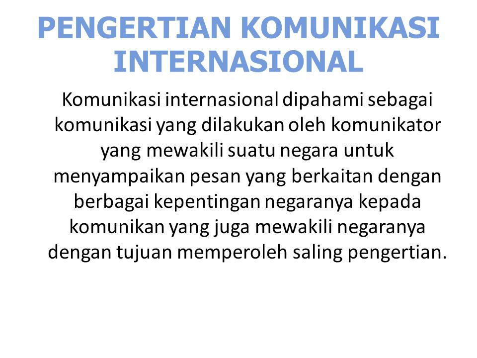 PENGERTIAN KOMUNIKASI INTERNASIONAL Komunikasi internasional dipahami sebagai komunikasi yang dilakukan oleh komunikator yang mewakili suatu negara un
