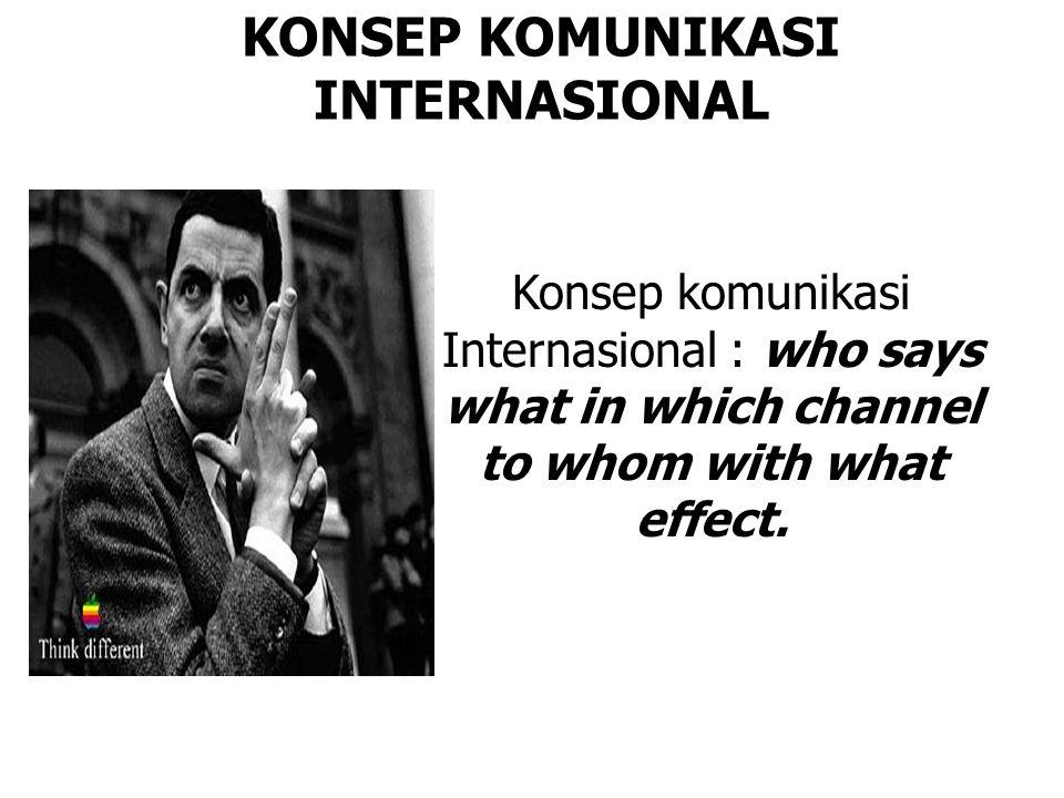 KONSEP KOMUNIKASI INTERNASIONAL Konsep komunikasi Internasional : who says what in which channel to whom with what effect.