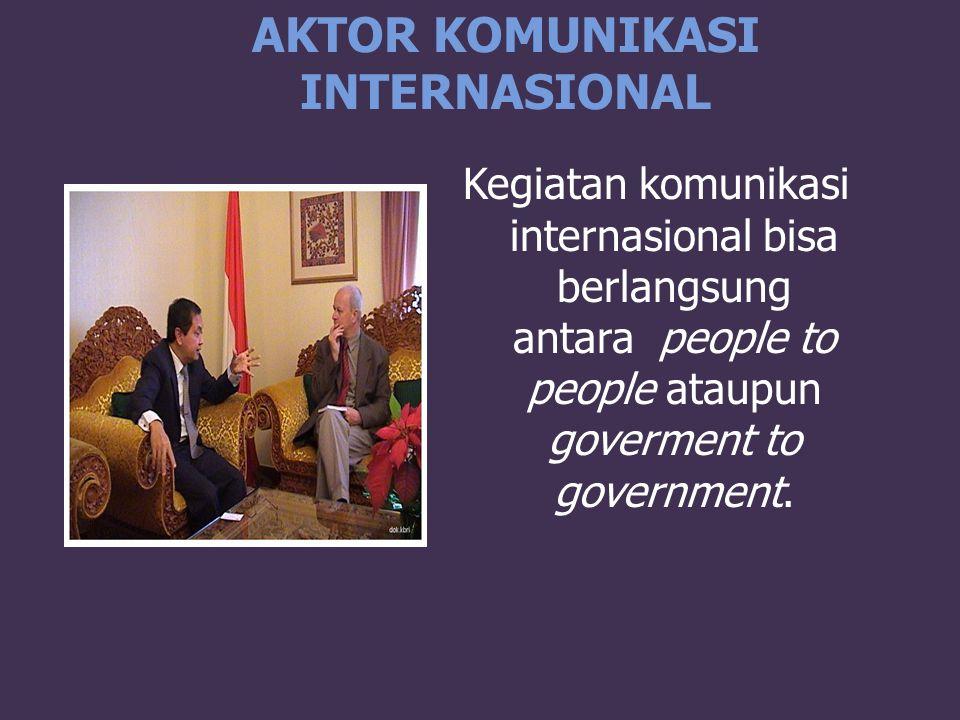 AKTOR KOMUNIKASI INTERNASIONAL Kegiatan komunikasi internasional bisa berlangsung antara people to people ataupun goverment to government.