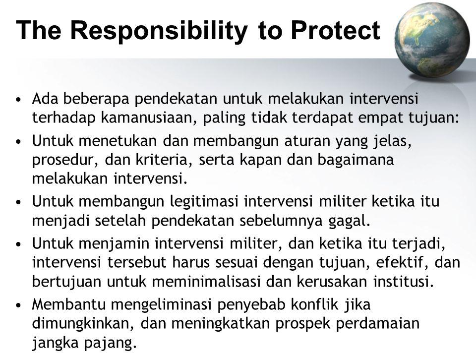 The Responsibility to Protect Ada beberapa pendekatan untuk melakukan intervensi terhadap kamanusiaan, paling tidak terdapat empat tujuan: Untuk menetukan dan membangun aturan yang jelas, prosedur, dan kriteria, serta kapan dan bagaimana melakukan intervensi.